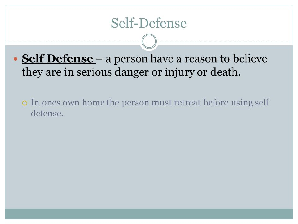 Self-Defense Self Defense – a person have a reason to believe they are in serious danger or injury or death.  In ones own home the person must retrea