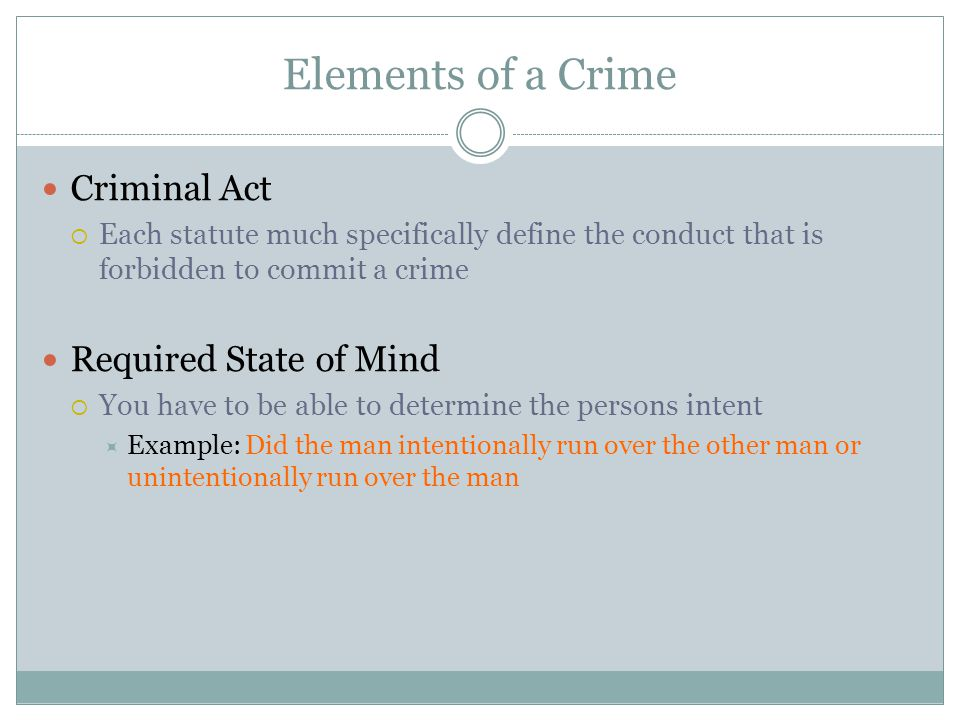 Elements of a Crime Criminal Act  Each statute much specifically define the conduct that is forbidden to commit a crime Required State of Mind  You