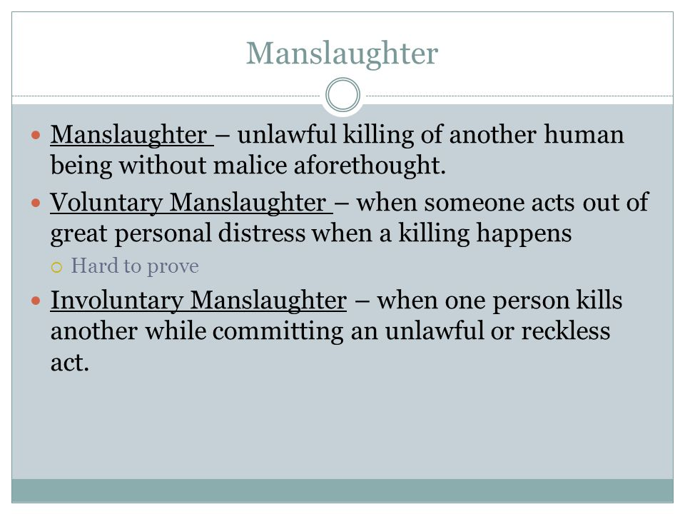Manslaughter Manslaughter – unlawful killing of another human being without malice aforethought. Voluntary Manslaughter – when someone acts out of gre