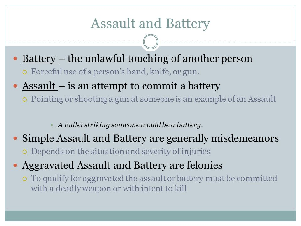 Assault and Battery Battery – the unlawful touching of another person  Forceful use of a person's hand, knife, or gun. Assault – is an attempt to com