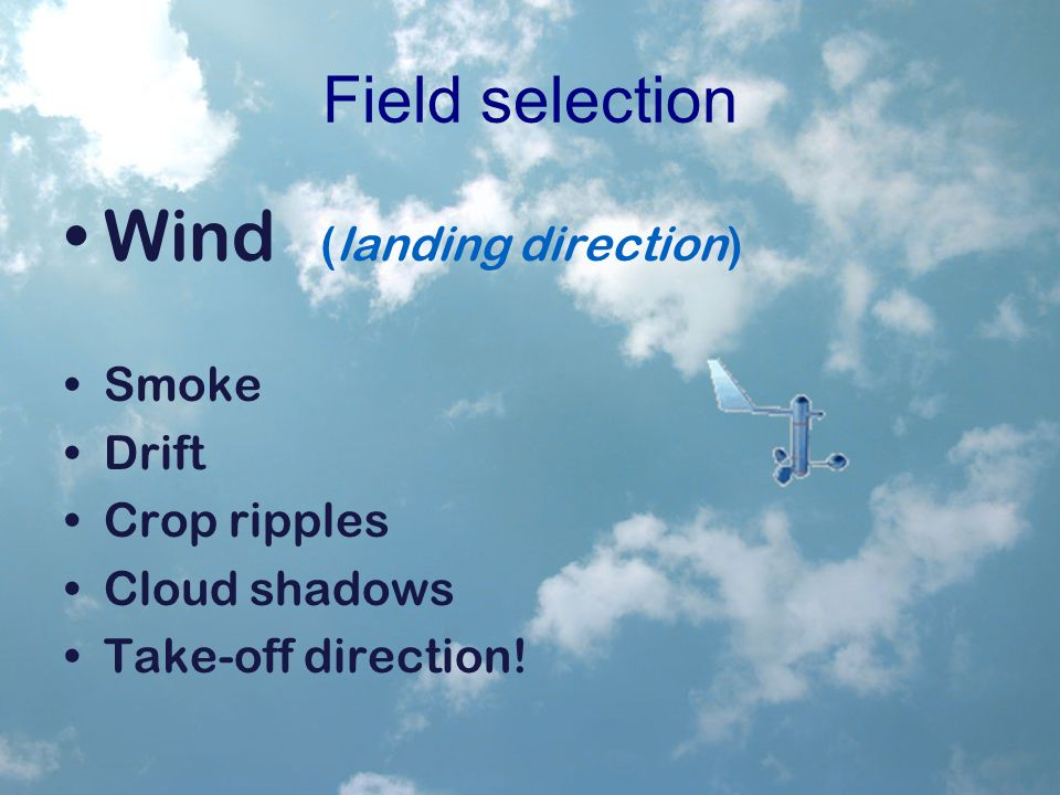 Field selection Wind (landing direction) Smoke Drift Crop ripples Cloud shadows Take-off direction!