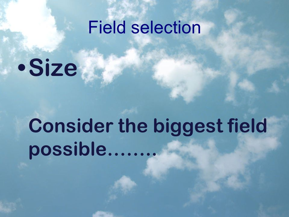 Field selection Size Consider the biggest field possible……..