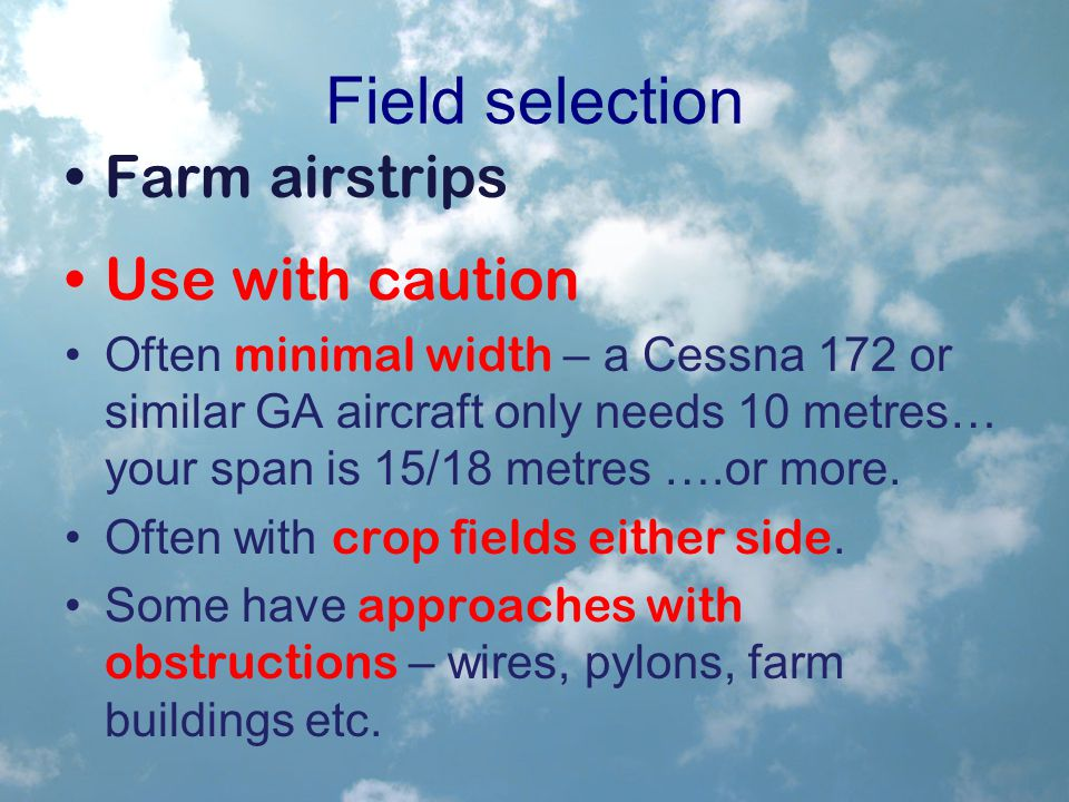 Field selection Farm airstrips Use with caution Often minimal width – a Cessna 172 or similar GA aircraft only needs 10 metres… your span is 15/18 metres ….or more.