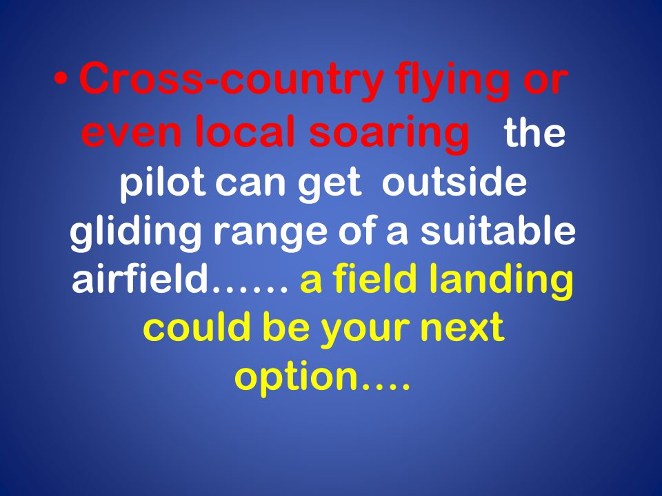 Cross-country flying or even local soaring the pilot can get outside gliding range of a suitable airfield…… a field landing could be your next option….