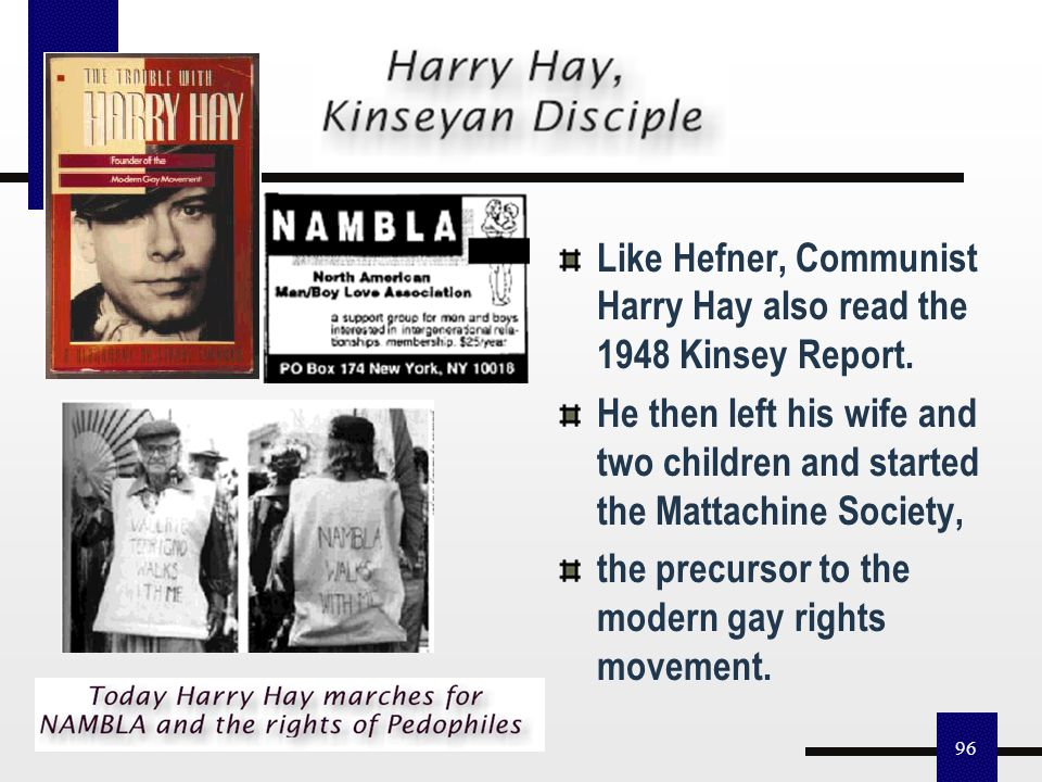 95 Kinsey had a great impact on law and two change agents in the 50s: Hugh Hefner, who fostered the sexual rights movement Harry Hay, the gay rights m
