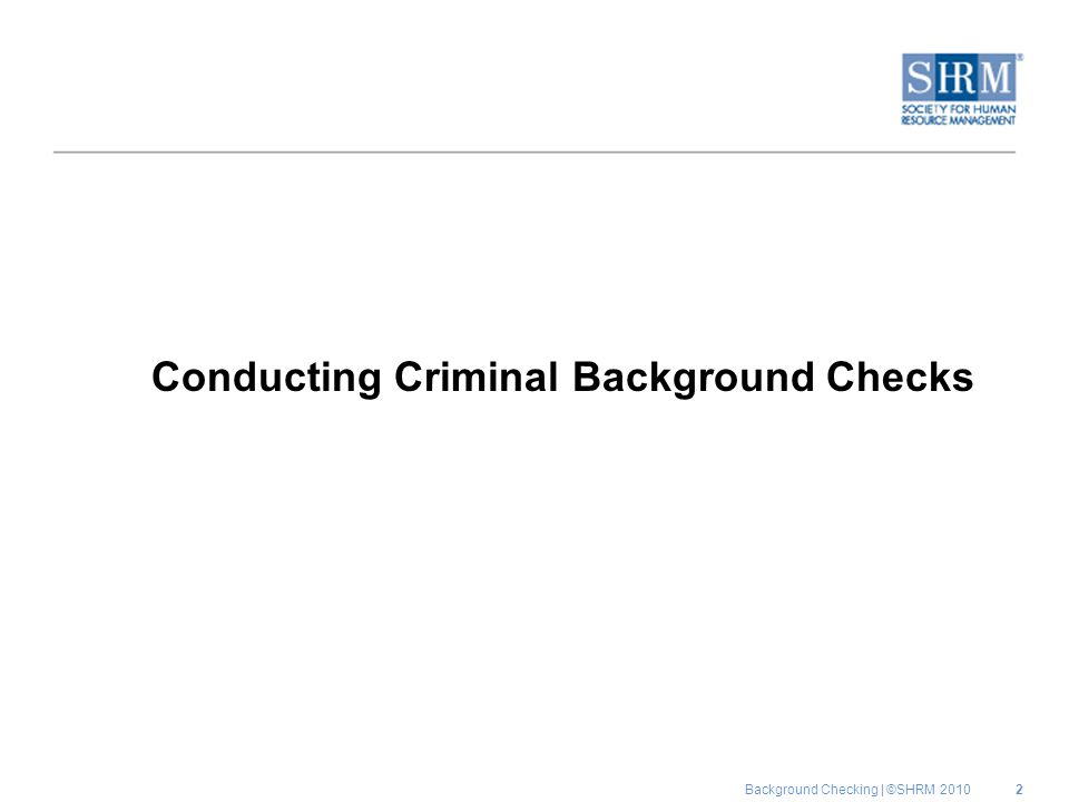Background Checking | ©SHRM 2010 Conducting Criminal Background Checks 2