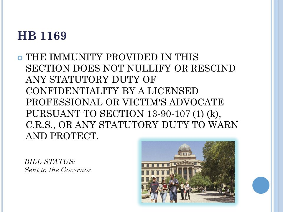 HB 1169 THE IMMUNITY PROVIDED IN THIS SECTION DOES NOT NULLIFY OR RESCIND ANY STATUTORY DUTY OF CONFIDENTIALITY BY A LICENSED PROFESSIONAL OR VICTIM S ADVOCATE PURSUANT TO SECTION 13-90-107 (1) (k), C.R.S., OR ANY STATUTORY DUTY TO WARN AND PROTECT.