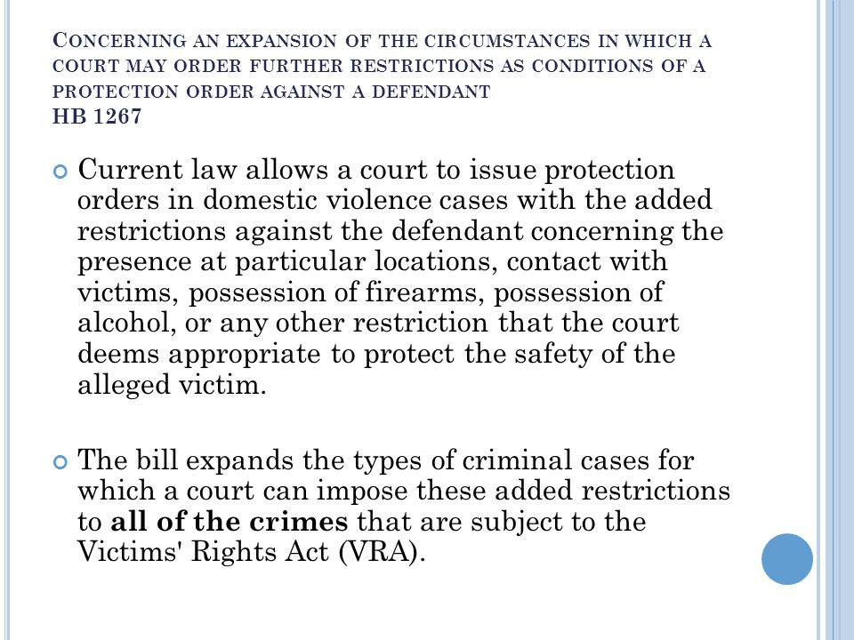 C ONCERNING AN EXPANSION OF THE CIRCUMSTANCES IN WHICH A COURT MAY ORDER FURTHER RESTRICTIONS AS CONDITIONS OF A PROTECTION ORDER AGAINST A DEFENDANT HB 1267 Current law allows a court to issue protection orders in domestic violence cases with the added restrictions against the defendant concerning the presence at particular locations, contact with victims, possession of firearms, possession of alcohol, or any other restriction that the court deems appropriate to protect the safety of the alleged victim.