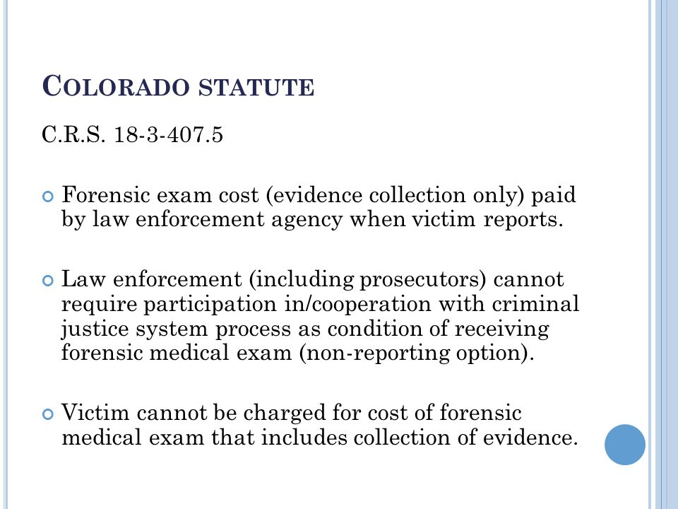 C OLORADO STATUTE C.R.S. 18-3-407.5 Forensic exam cost (evidence collection only) paid by law enforcement agency when victim reports. Law enforcement