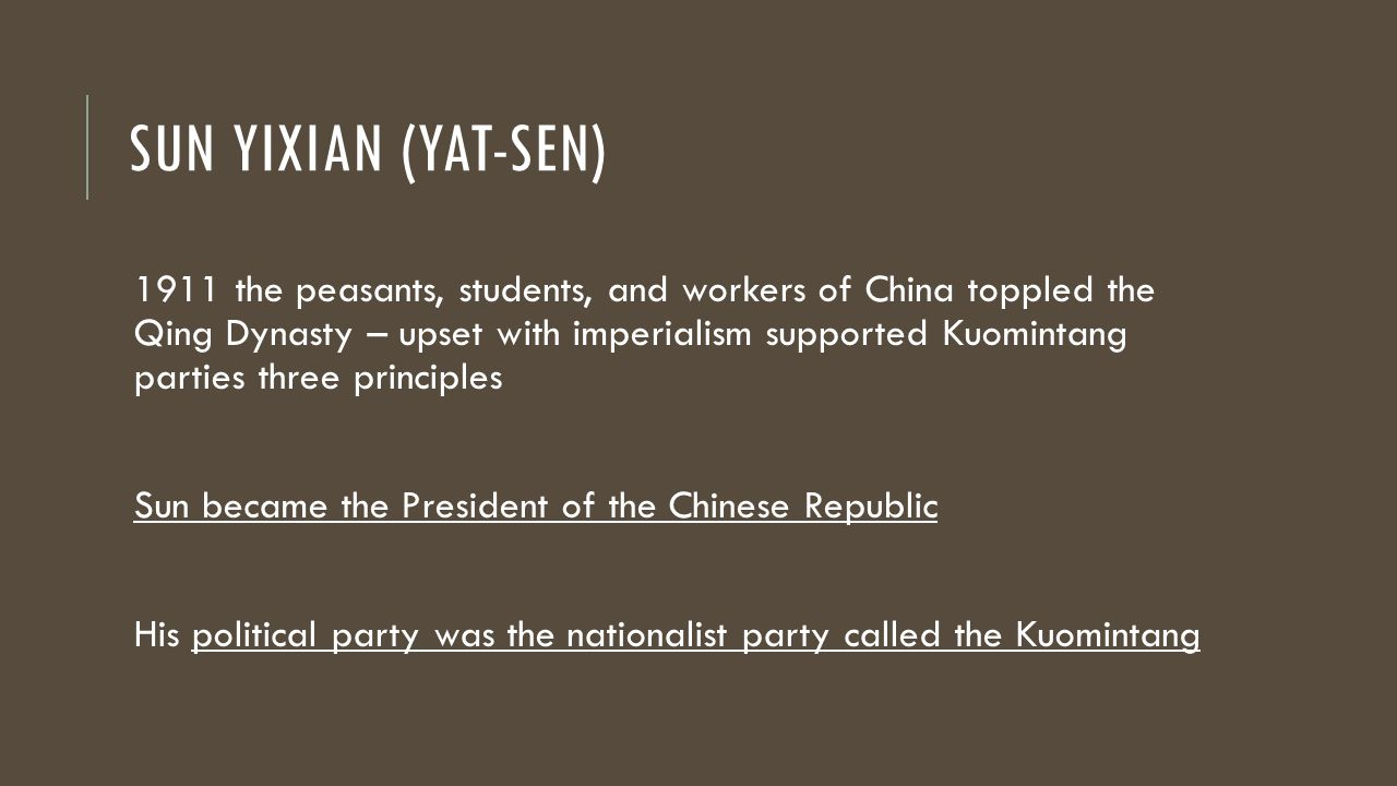 SUN YIXIAN (YAT-SEN) 1911 the peasants, students, and workers of China toppled the Qing Dynasty – upset with imperialism supported Kuomintang parties three principles Sun became the President of the Chinese Republic His political party was the nationalist party called the Kuomintang