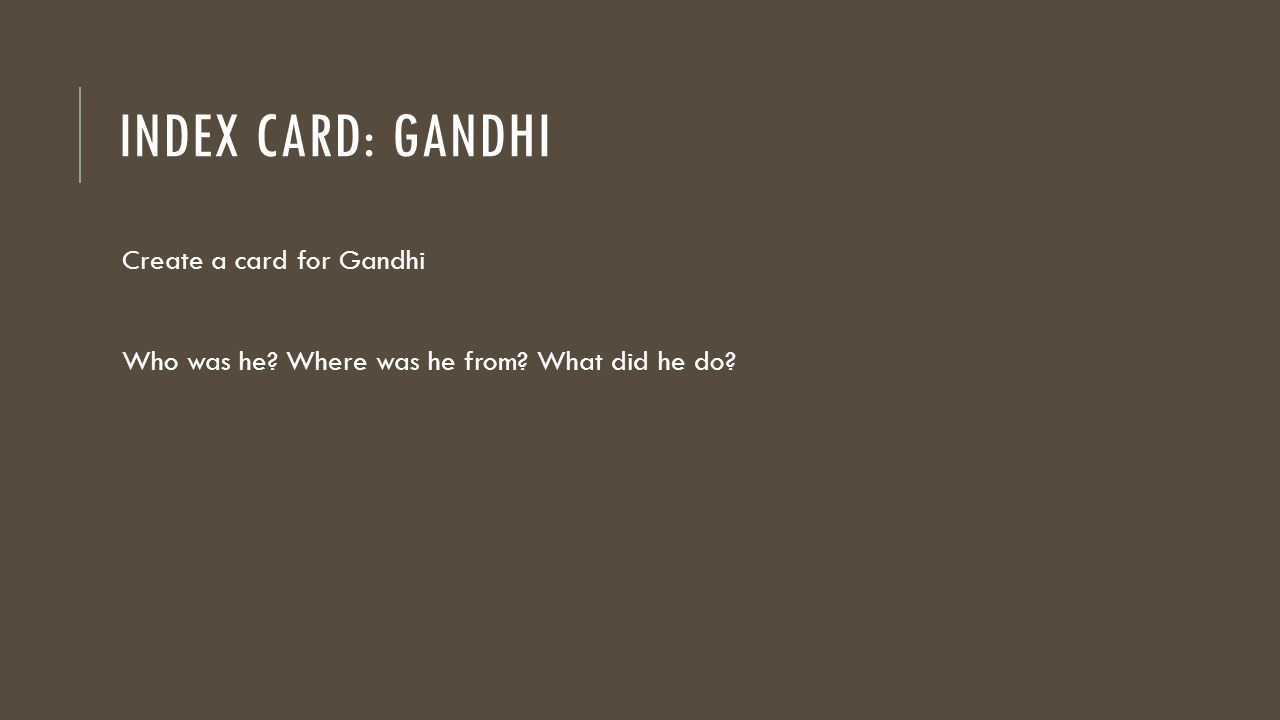 INDEX CARD: GANDHI Create a card for Gandhi Who was he Where was he from What did he do