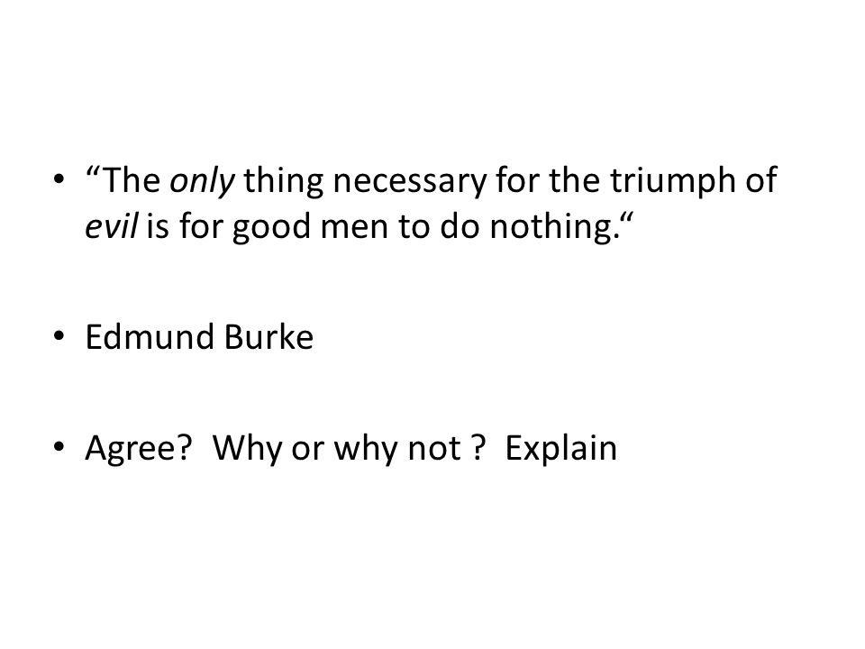 The only thing necessary for the triumph of evil is for good men to do nothing. Edmund Burke Agree.