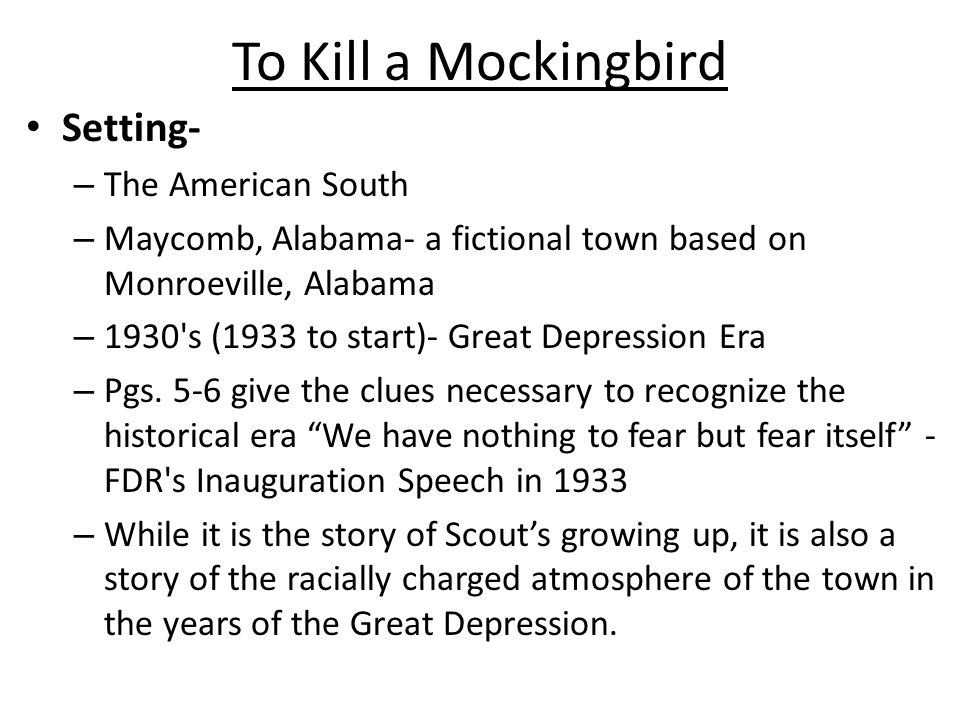 To Kill a Mockingbird Setting- – The American South – Maycomb, Alabama- a fictional town based on Monroeville, Alabama – 1930 s (1933 to start)- Great Depression Era – Pgs.