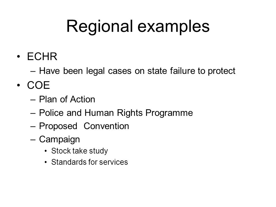 Regional examples ECHR –Have been legal cases on state failure to protect COE –Plan of Action –Police and Human Rights Programme –Proposed Convention