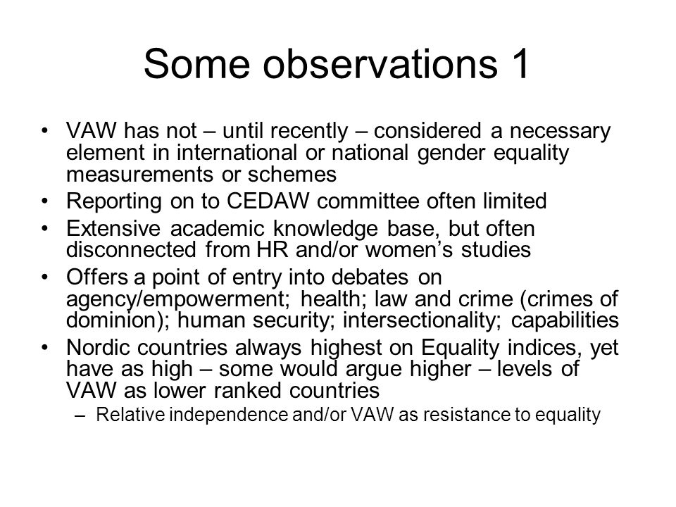 Some observations 1 VAW has not – until recently – considered a necessary element in international or national gender equality measurements or schemes Reporting on to CEDAW committee often limited Extensive academic knowledge base, but often disconnected from HR and/or women's studies Offers a point of entry into debates on agency/empowerment; health; law and crime (crimes of dominion); human security; intersectionality; capabilities Nordic countries always highest on Equality indices, yet have as high – some would argue higher – levels of VAW as lower ranked countries –Relative independence and/or VAW as resistance to equality