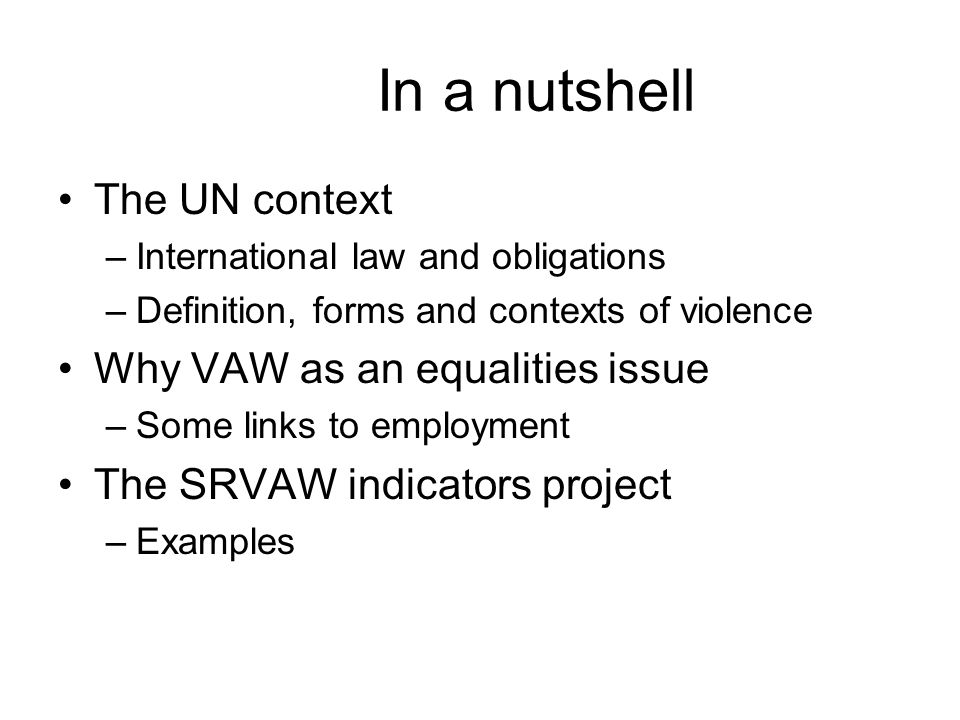 In a nutshell The UN context –International law and obligations –Definition, forms and contexts of violence Why VAW as an equalities issue –Some links