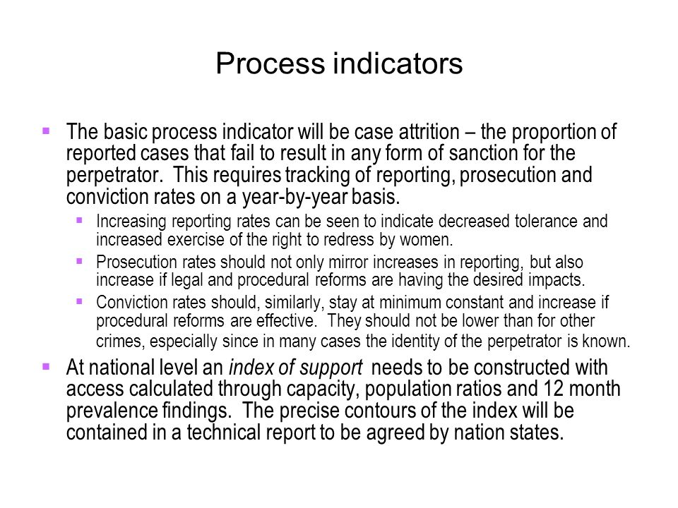 Process indicators  The basic process indicator will be case attrition – the proportion of reported cases that fail to result in any form of sanction