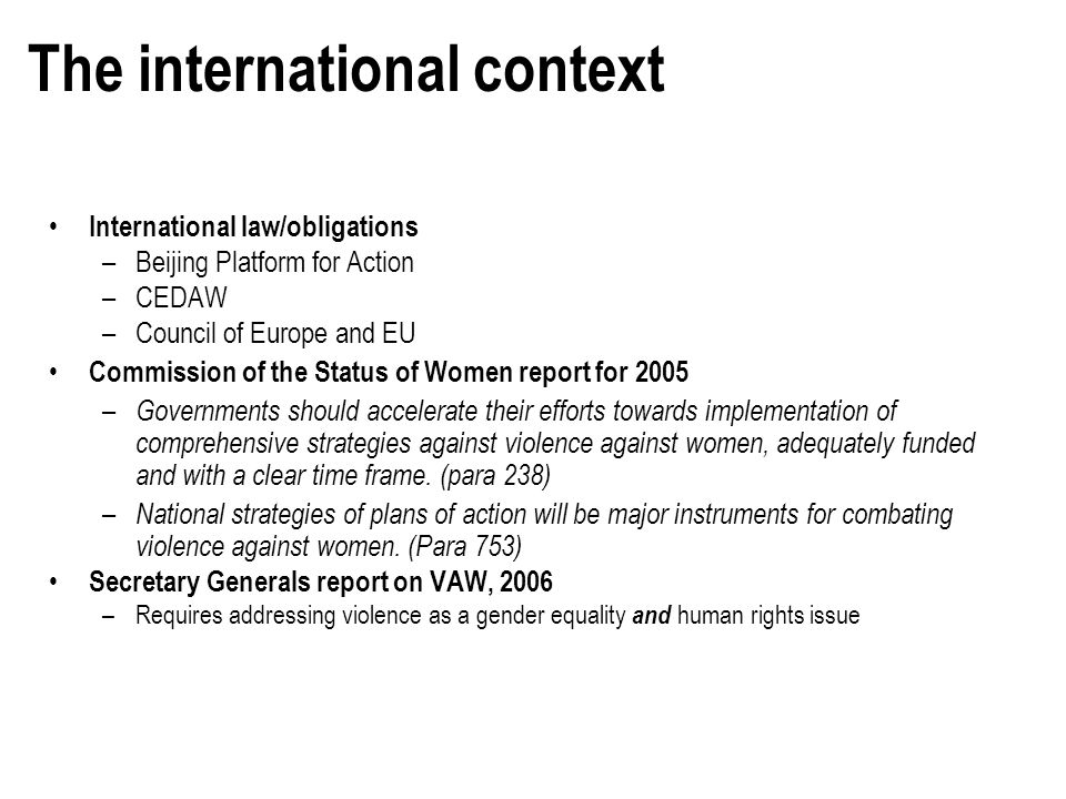 The international context International law/obligations –Beijing Platform for Action –CEDAW –Council of Europe and EU Commission of the Status of Wome