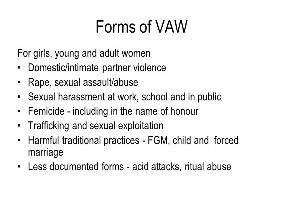 Forms of VAW For girls, young and adult women Domestic/intimate partner violence Rape, sexual assault/abuse Sexual harassment at work, school and in p