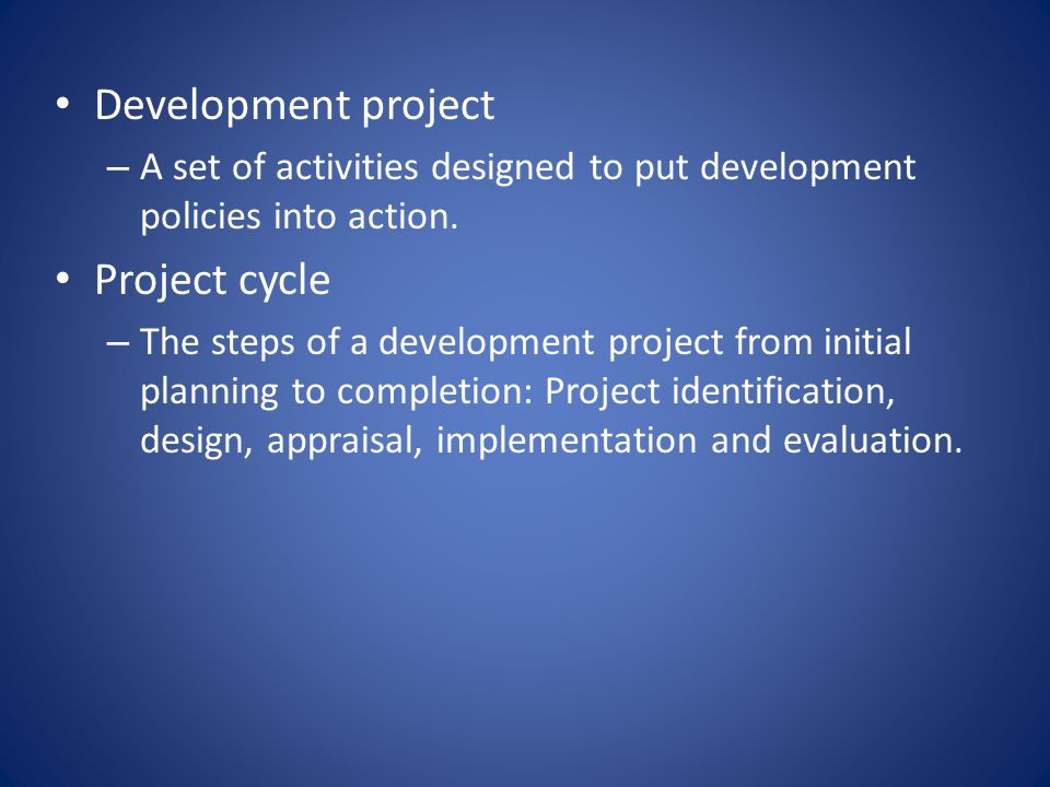 Development project – A set of activities designed to put development policies into action. Project cycle – The steps of a development project from in