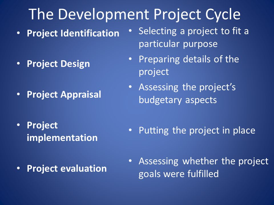 The Development Project Cycle Project Identification Project Design Project Appraisal Project implementation Project evaluation Selecting a project to