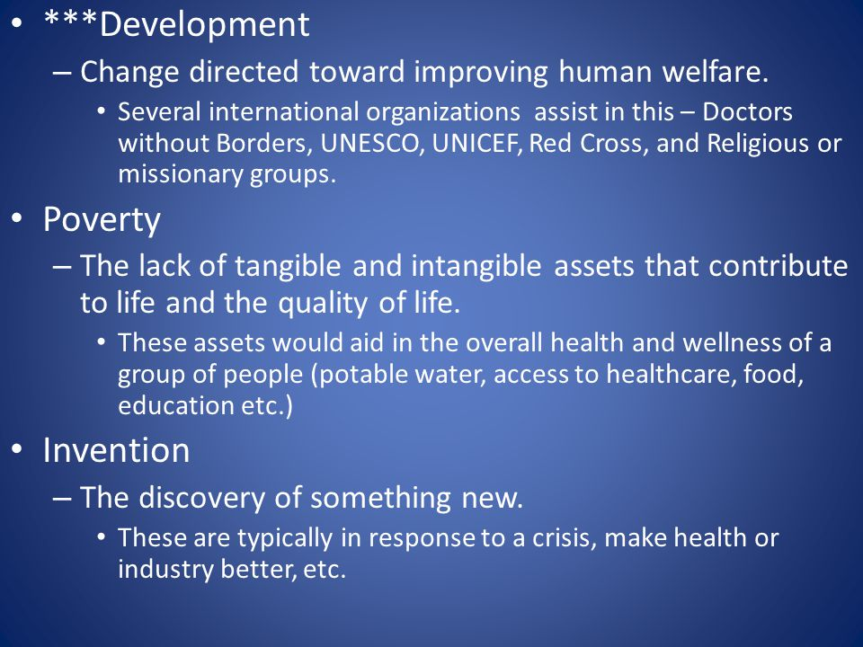 ***Development – Change directed toward improving human welfare. Several international organizations assist in this – Doctors without Borders, UNESCO,