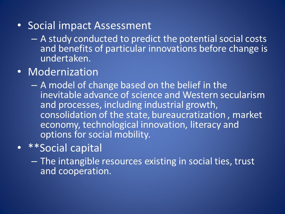 Social impact Assessment – A study conducted to predict the potential social costs and benefits of particular innovations before change is undertaken.