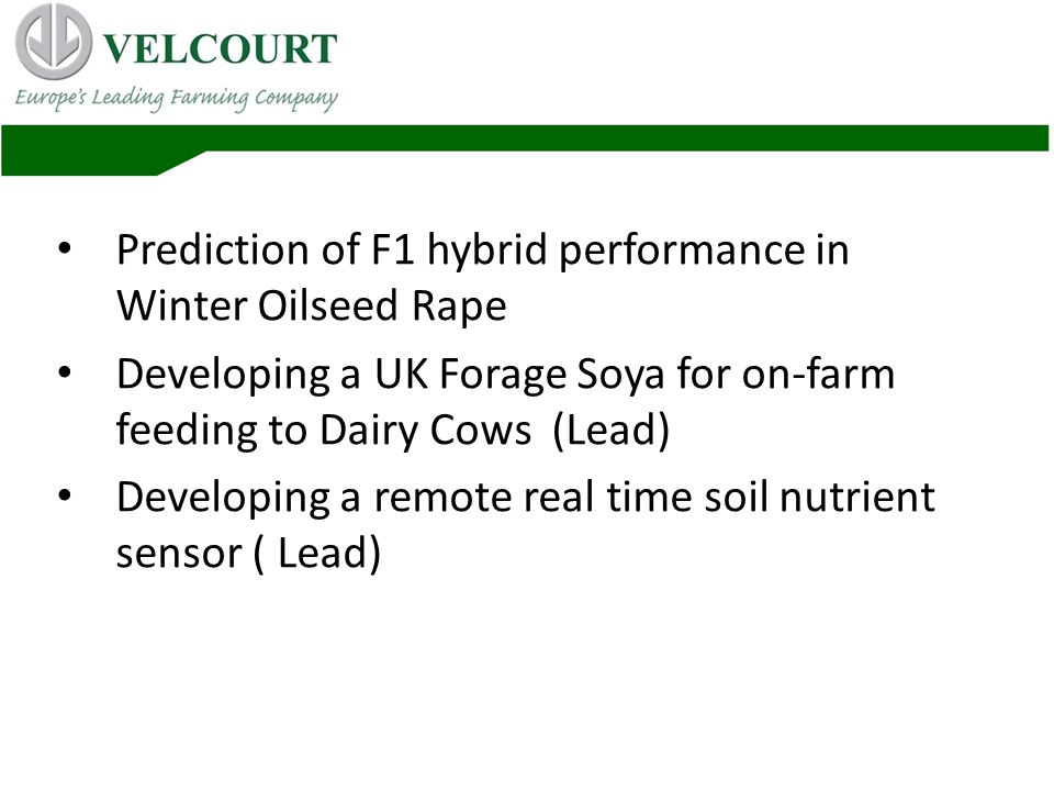 Prediction of F1 hybrid performance in Winter Oilseed Rape Developing a UK Forage Soya for on-farm feeding to Dairy Cows (Lead) Developing a remote real time soil nutrient sensor ( Lead)