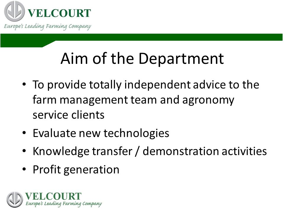 Aim of the Department To provide totally independent advice to the farm management team and agronomy service clients Evaluate new technologies Knowledge transfer / demonstration activities Profit generation