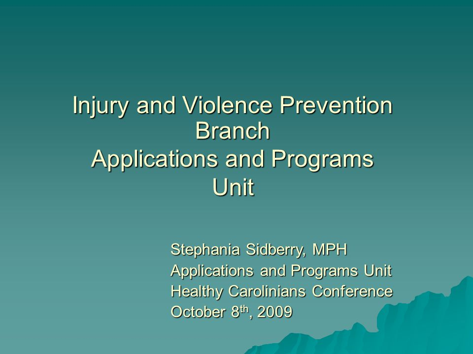 Injury and Violence Prevention Branch Applications and Programs Unit Stephania Sidberry, MPH Applications and Programs Unit Healthy Carolinians Conference October 8 th, 2009