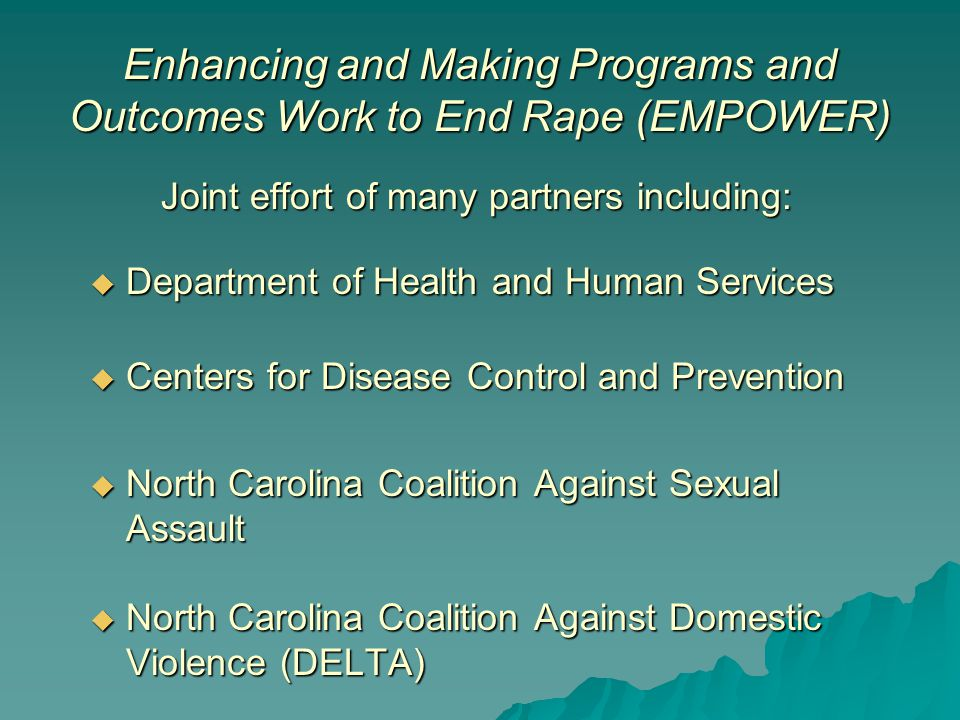 Joint effort of many partners including:  Department of Health and Human Services  Centers for Disease Control and Prevention  North Carolina Coalition Against Sexual Assault  North Carolina Coalition Against Domestic Violence (DELTA) Enhancing and Making Programs and Outcomes Work to End Rape (EMPOWER)