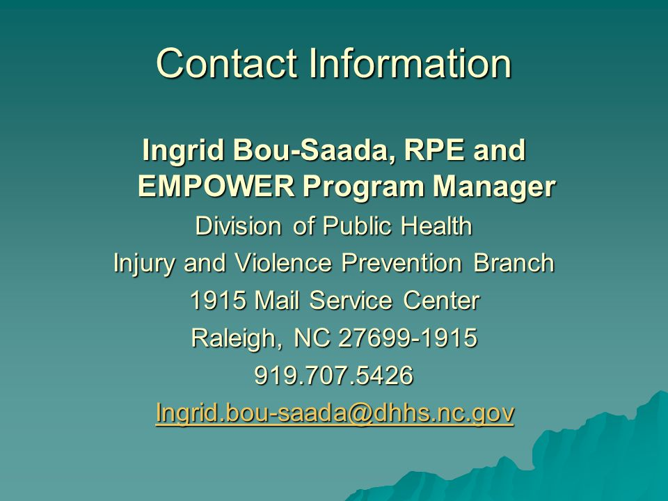 Contact Information Ingrid Bou-Saada, RPE and EMPOWER Program Manager Division of Public Health Injury and Violence Prevention Branch 1915 Mail Service Center Raleigh, NC 27699-1915 919.707.5426 Ingrid.bou-saada@dhhs.nc.gov