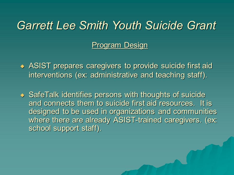 Program Design  ASIST prepares caregivers to provide suicide first aid interventions (ex: administrative and teaching staff).