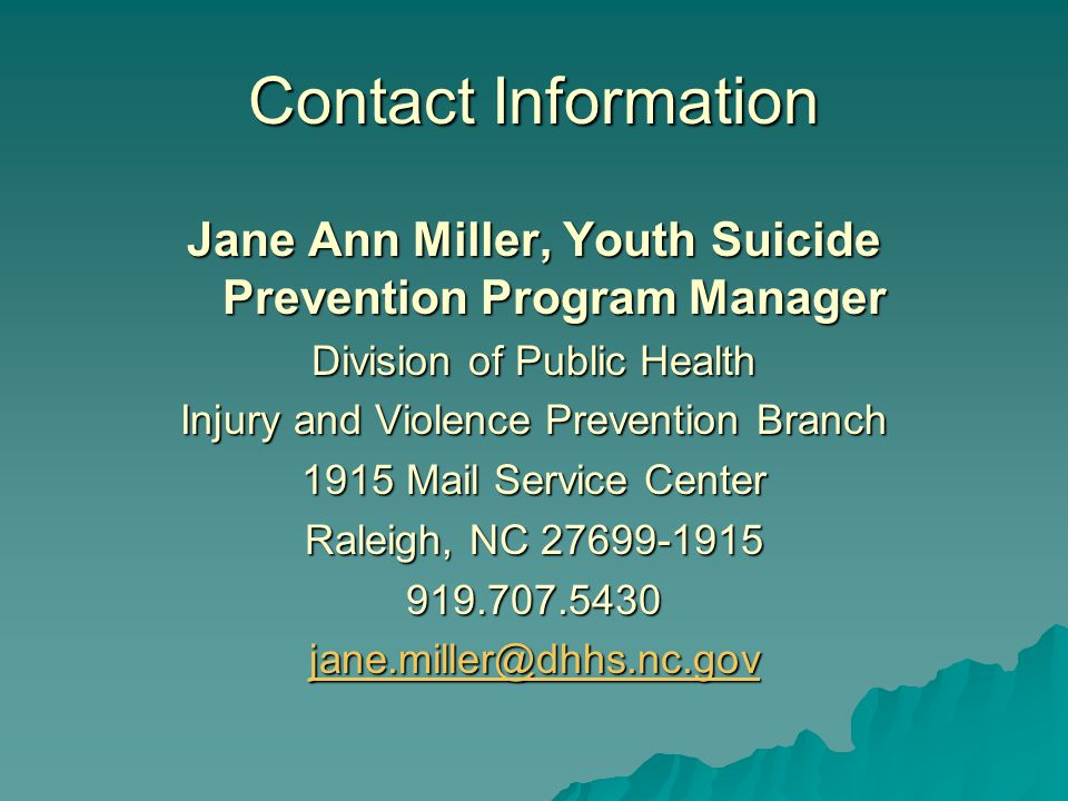Contact Information Jane Ann Miller, Youth Suicide Prevention Program Manager Division of Public Health Injury and Violence Prevention Branch 1915 Mail Service Center Raleigh, NC 27699-1915 919.707.5430 jane.miller@dhhs.nc.gov