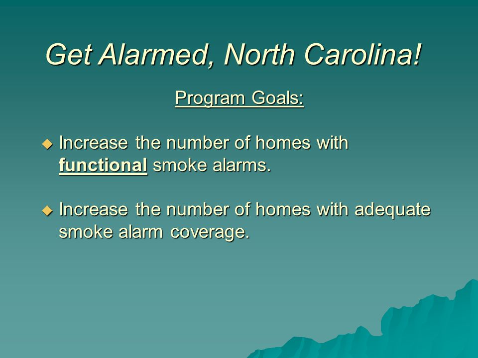 Program Goals:  Increase the number of homes with functional smoke alarms.  Increase the number of homes with adequate smoke alarm coverage. Get Ala