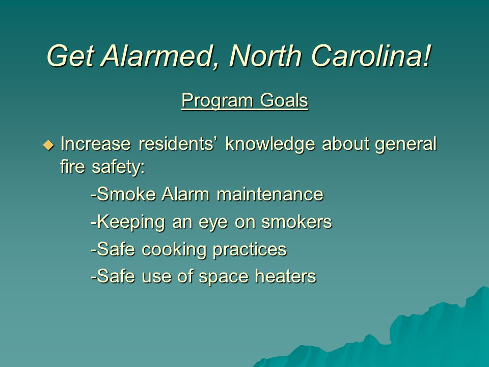 Program Goals  Increase residents' knowledge about general fire safety: -Smoke Alarm maintenance -Keeping an eye on smokers -Safe cooking practices -Safe use of space heaters Get Alarmed, North Carolina!