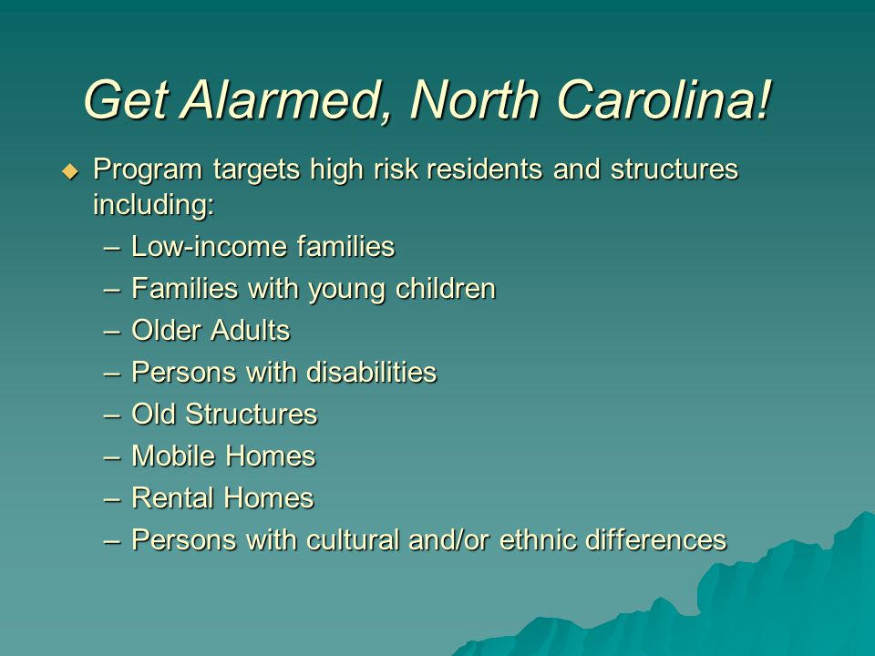  Program targets high risk residents and structures including: –Low-income families –Families with young children –Older Adults –Persons with disabilities –Old Structures –Mobile Homes –Rental Homes –Persons with cultural and/or ethnic differences Get Alarmed, North Carolina!