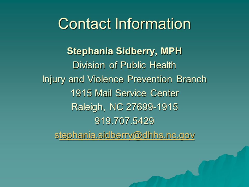 Stephania Sidberry, MPH Division of Public Health Injury and Violence Prevention Branch 1915 Mail Service Center Raleigh, NC 27699-1915 919.707.5429 stephania.sidberry@dhhs.nc.gov tephania.sidberry@dhhs.nc.gov Contact Information