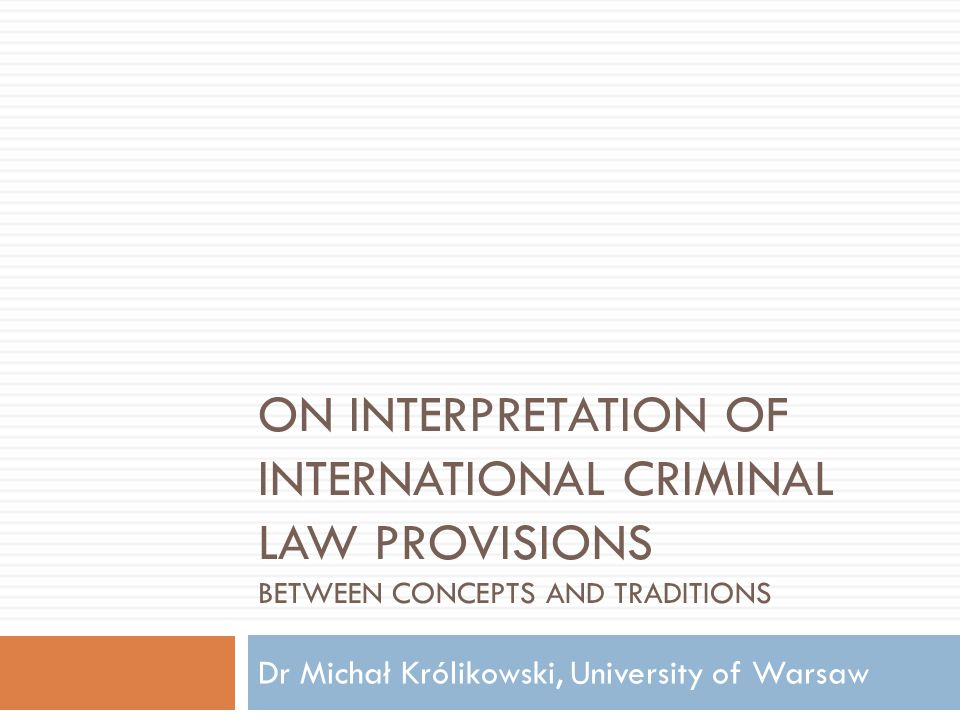 ON INTERPRETATION OF INTERNATIONAL CRIMINAL LAW PROVISIONS BETWEEN CONCEPTS AND TRADITIONS Dr Michał Królikowski, University of Warsaw
