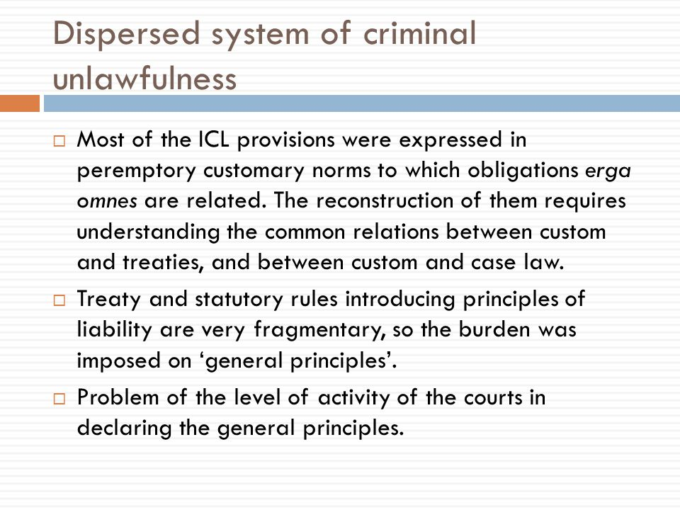 Dispersed system of criminal unlawfulness  Most of the ICL provisions were expressed in peremptory customary norms to which obligations erga omnes are related.