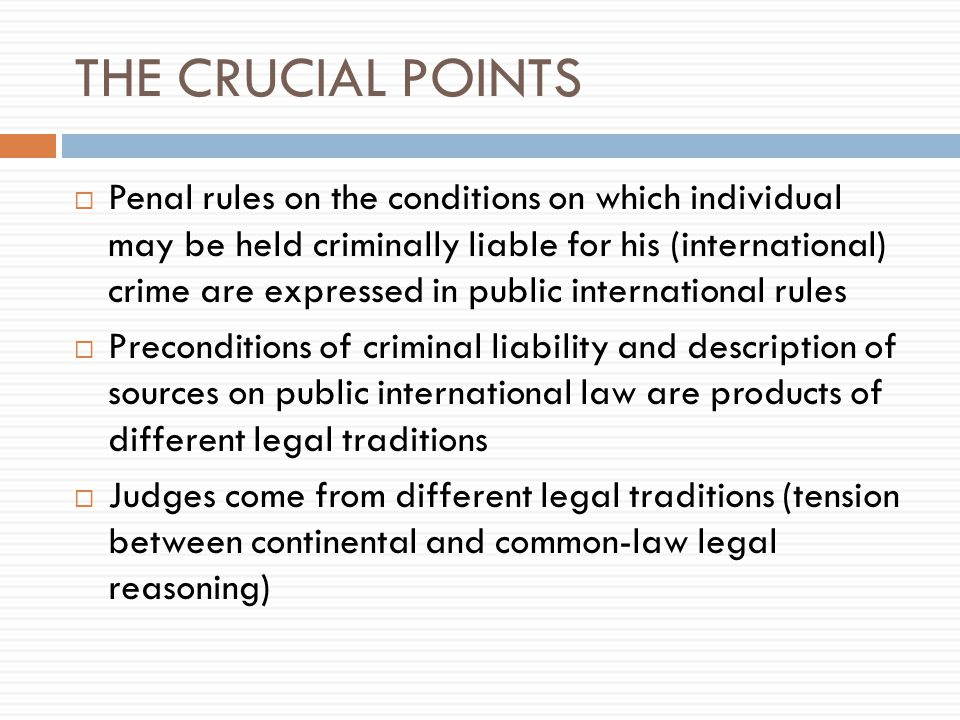 THE CRUCIAL POINTS  Penal rules on the conditions on which individual may be held criminally liable for his (international) crime are expressed in public international rules  Preconditions of criminal liability and description of sources on public international law are products of different legal traditions  Judges come from different legal traditions (tension between continental and common-law legal reasoning)