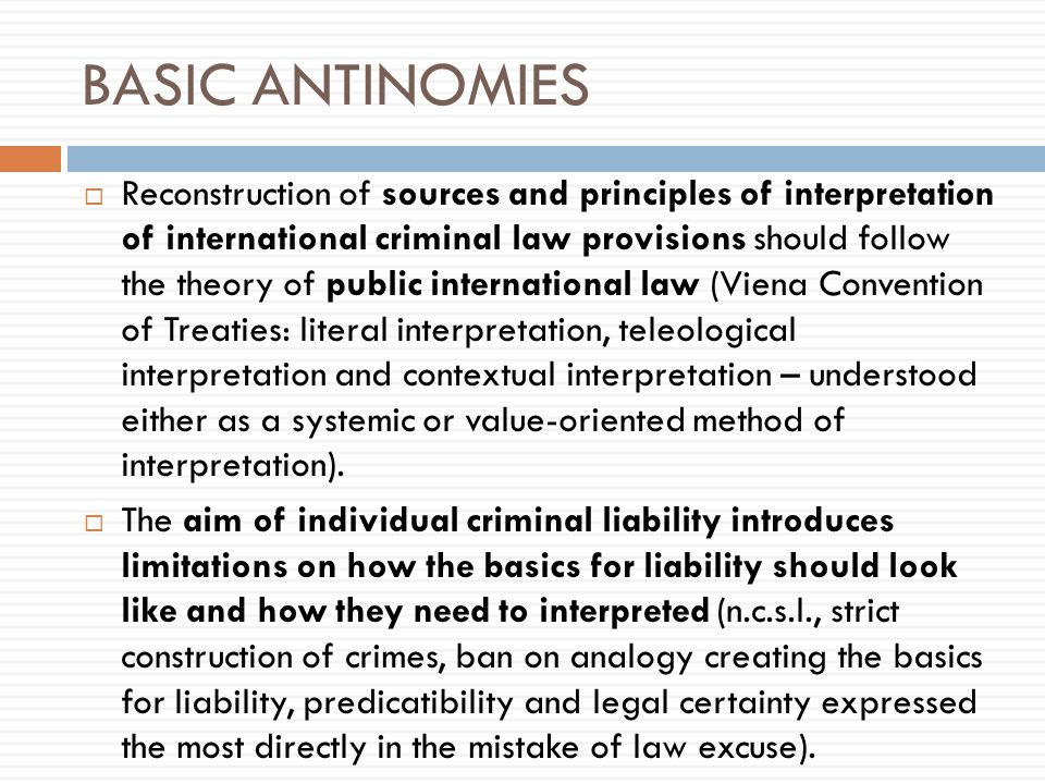 BASIC ANTINOMIES  Reconstruction of sources and principles of interpretation of international criminal law provisions should follow the theory of public international law (Viena Convention of Treaties: literal interpretation, teleological interpretation and contextual interpretation – understood either as a systemic or value-oriented method of interpretation).