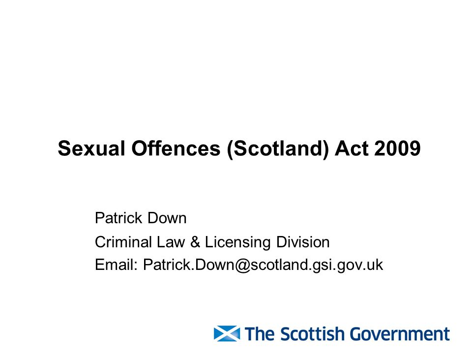 Sexual Offences (Scotland) Act 2009 Patrick Down Criminal Law & Licensing Division Email: Patrick.Down@scotland.gsi.gov.uk