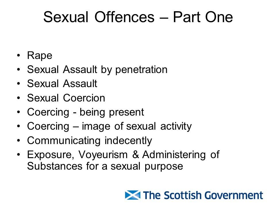 Sexual Offences – Part One Rape Sexual Assault by penetration Sexual Assault Sexual Coercion Coercing - being present Coercing – image of sexual activity Communicating indecently Exposure, Voyeurism & Administering of Substances for a sexual purpose
