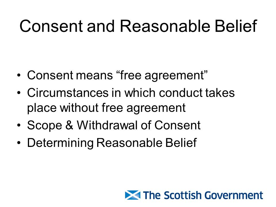 Consent and Reasonable Belief Consent means free agreement Circumstances in which conduct takes place without free agreement Scope & Withdrawal of Consent Determining Reasonable Belief