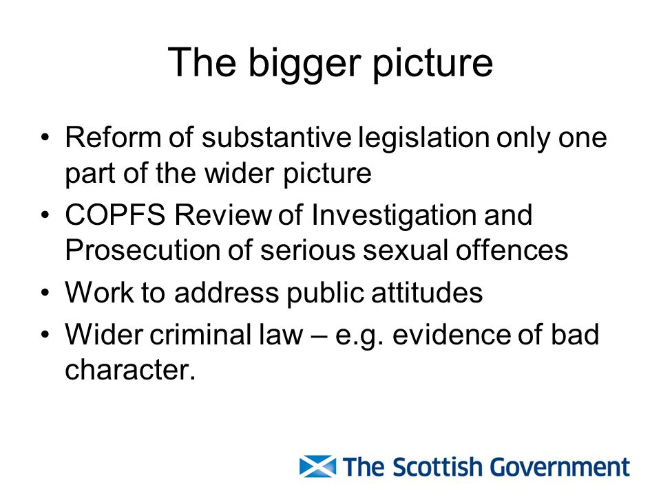 The bigger picture Reform of substantive legislation only one part of the wider picture COPFS Review of Investigation and Prosecution of serious sexual offences Work to address public attitudes Wider criminal law – e.g.