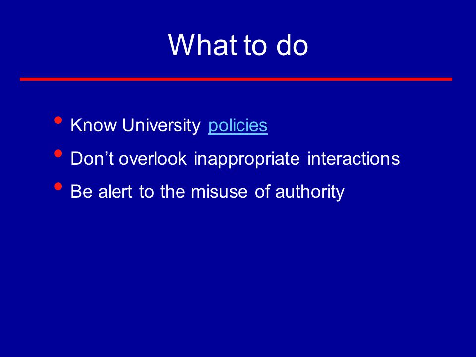 What to do Know University policiespolicies Don't overlook inappropriate interactions Be alert to the misuse of authority