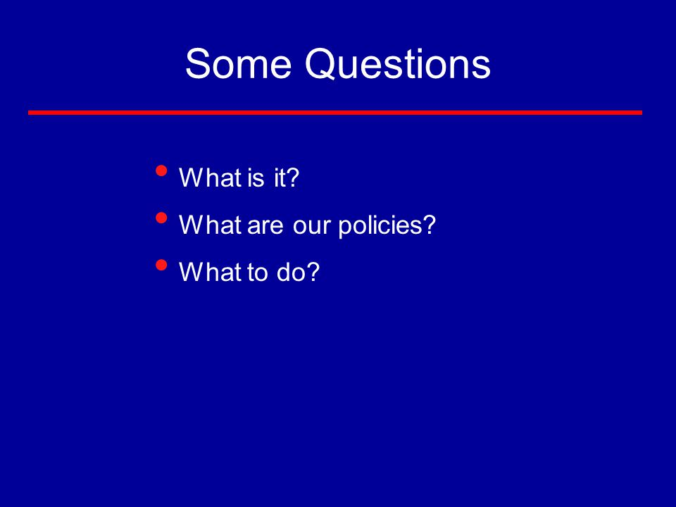 Some Questions What is it What are our policies What to do