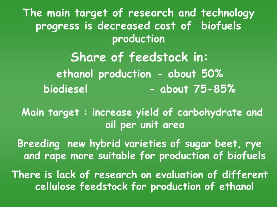 The main target of research and technology progress is decreased cost of biofuels production Share of feedstock in: ethanol production - about 50% biodiesel - about 75-85% Main target : increase yield of carbohydrate and oil per unit area Breeding new hybrid varieties of sugar beet, rye and rape more suitable for production of biofuels There is lack of research on evaluation of different cellulose feedstock for production of ethanol