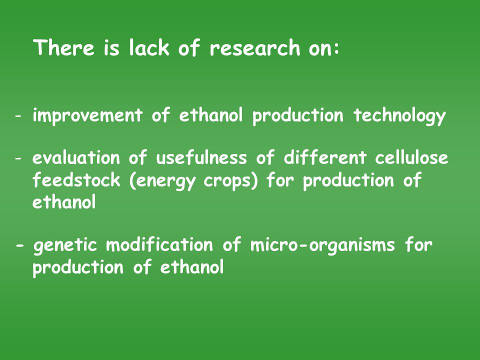 There is lack of research on: -improvement of ethanol production technology -evaluation of usefulness of different cellulose feedstock (energy crops) for production of ethanol - genetic modification of micro-organisms for production of ethanol